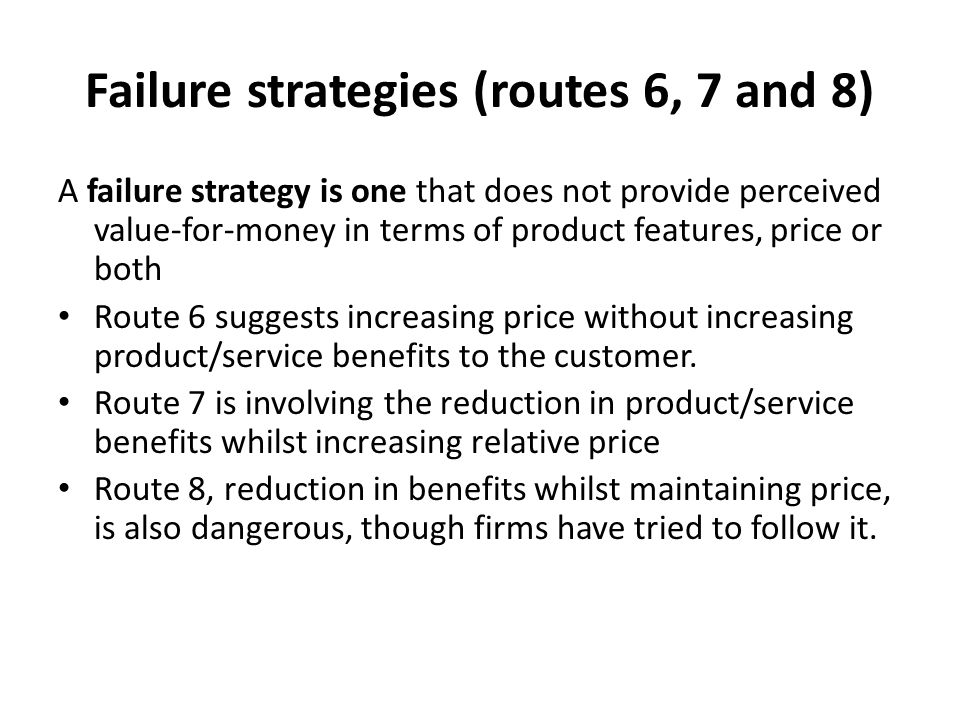 Failure strategies (routes 6, 7 and 8) A failure strategy is one that does not provide perceived value-for-money in terms of product features, price or both Route 6 suggests increasing price without increasing product/service benefits to the customer.