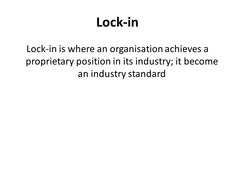 Lock-in Lock-in is where an organisation achieves a proprietary position in its industry; it become an industry standard