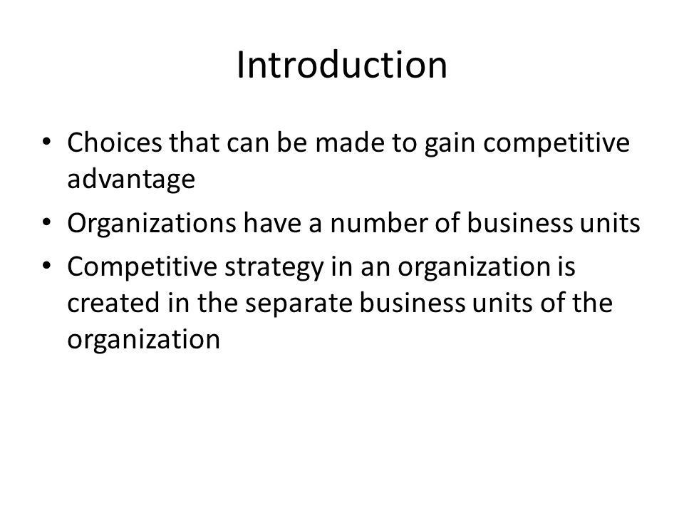 Introduction Choices that can be made to gain competitive advantage Organizations have a number of business units Competitive strategy in an organization is created in the separate business units of the organization