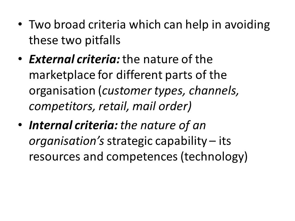 Two broad criteria which can help in avoiding these two pitfalls External criteria: the nature of the marketplace for different parts of the organisation (customer types, channels, competitors, retail, mail order) Internal criteria: the nature of an organisation's strategic capability – its resources and competences (technology)