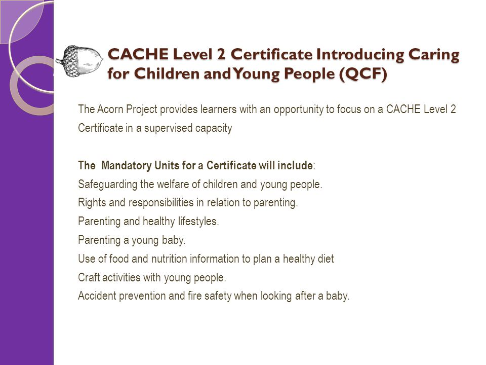 CACHE Level 2 Certificate Introducing Caring for Children and Young People (QCF) The Acorn Project provides learners with an opportunity to focus on a CACHE Level 2 Certificate in a supervised capacity The Mandatory Units for a Certificate will include : Safeguarding the welfare of children and young people.