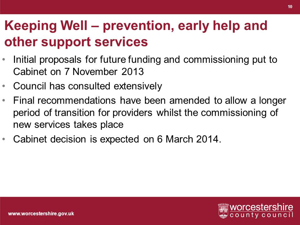 Keeping Well – prevention, early help and other support services Initial proposals for future funding and commissioning put to Cabinet on 7 November 2013 Council has consulted extensively Final recommendations have been amended to allow a longer period of transition for providers whilst the commissioning of new services takes place Cabinet decision is expected on 6 March 2014.