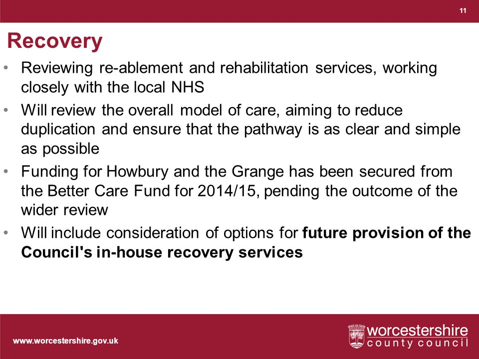 Recovery Reviewing re-ablement and rehabilitation services, working closely with the local NHS Will review the overall model of care, aiming to reduce duplication and ensure that the pathway is as clear and simple as possible Funding for Howbury and the Grange has been secured from the Better Care Fund for 2014/15, pending the outcome of the wider review Will include consideration of options for future provision of the Council s in-house recovery services 11