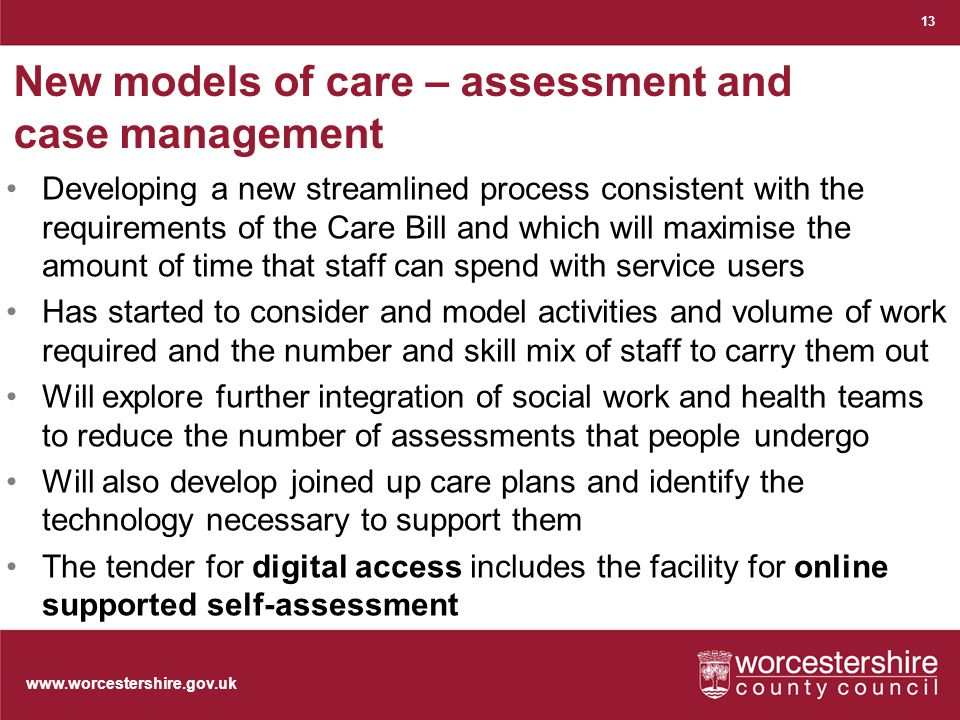 New models of care – assessment and case management Developing a new streamlined process consistent with the requirements of the Care Bill and which will maximise the amount of time that staff can spend with service users Has started to consider and model activities and volume of work required and the number and skill mix of staff to carry them out Will explore further integration of social work and health teams to reduce the number of assessments that people undergo Will also develop joined up care plans and identify the technology necessary to support them The tender for digital access includes the facility for online supported self-assessment 13