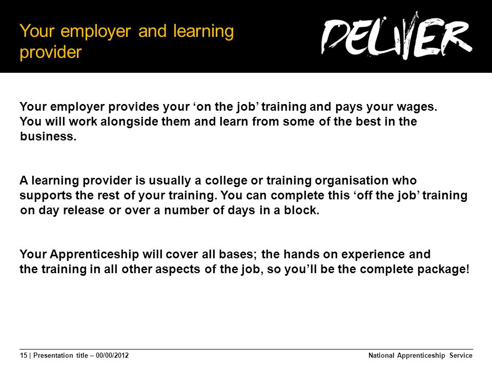 15 | Presentation title – 00/00/2012 Your employer and learning provider Your employer provides your 'on the job' training and pays your wages.