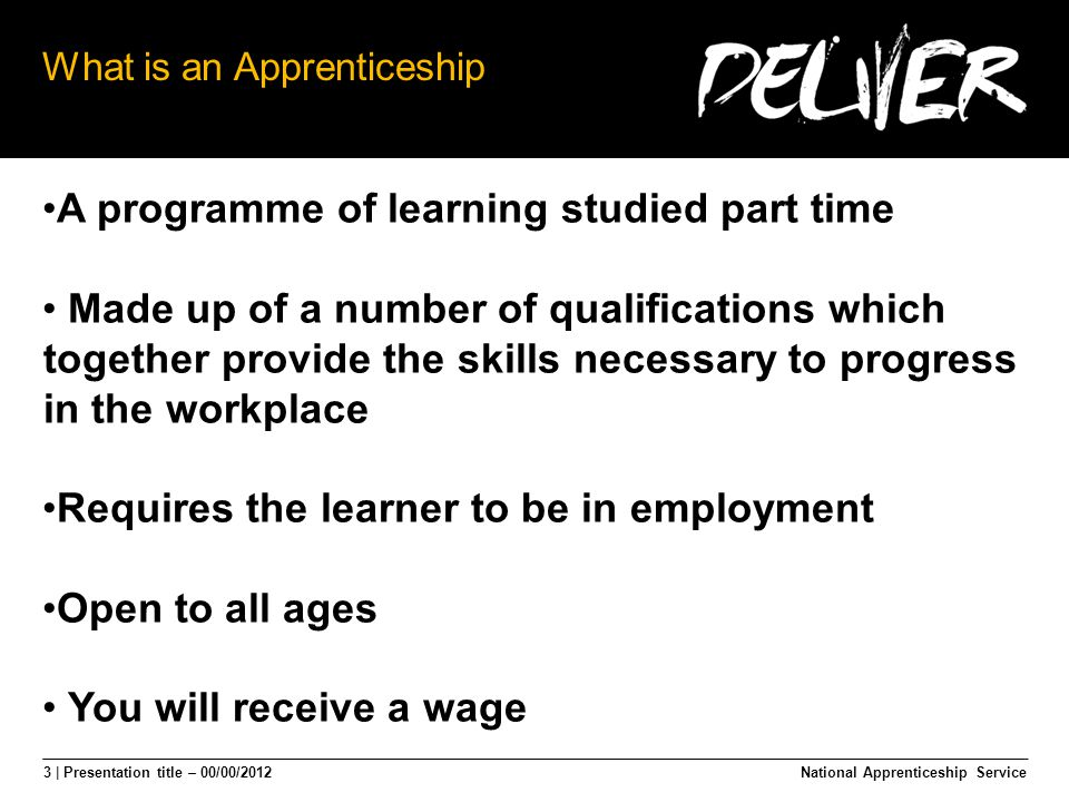 3 | Presentation title – 00/00/2012 What is an Apprenticeship A programme of learning studied part time Made up of a number of qualifications which together provide the skills necessary to progress in the workplace Requires the learner to be in employment Open to all ages You will receive a wage National Apprenticeship Service