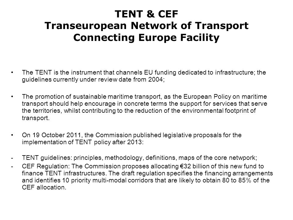 TENT & CEF Transeuropean Network of Transport Connecting Europe Facility The TENT is the instrument that channels EU funding dedicated to infrastructure; the guidelines currently under review date from 2004; The promotion of sustainable maritime transport, as the European Policy on maritime transport should help encourage in concrete terms the support for services that serve the territories, whilst contributing to the reduction of the environmental footprint of transport.