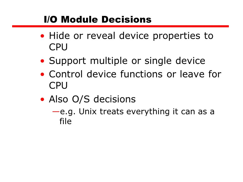 I/O Module Decisions Hide or reveal device properties to CPU Support multiple or single device Control device functions or leave for CPU Also O/S decisions —e.g.