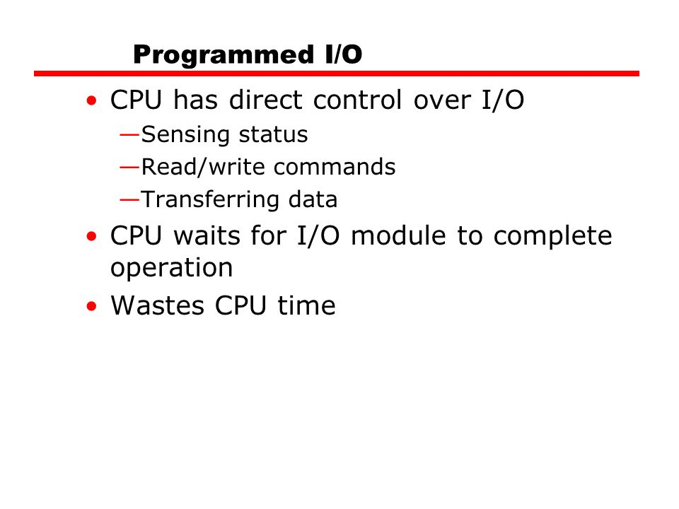 Programmed I/O CPU has direct control over I/O —Sensing status —Read/write commands —Transferring data CPU waits for I/O module to complete operation Wastes CPU time