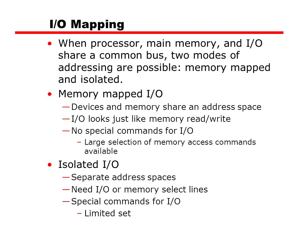 I/O Mapping When processor, main memory, and I/O share a common bus, two modes of addressing are possible: memory mapped and isolated.