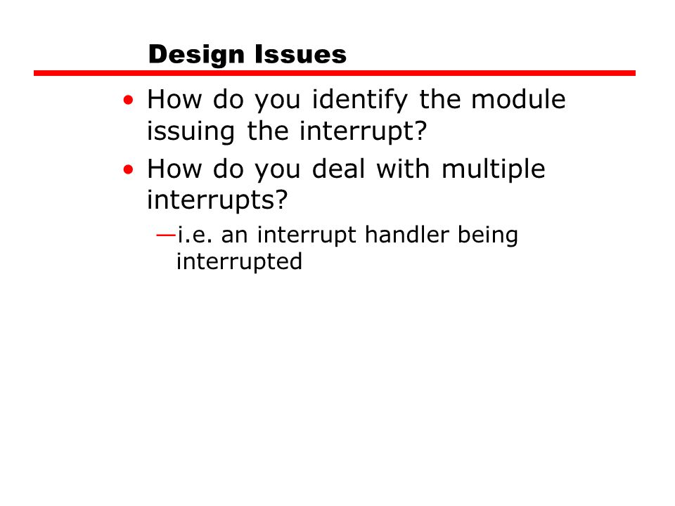 Design Issues How do you identify the module issuing the interrupt.