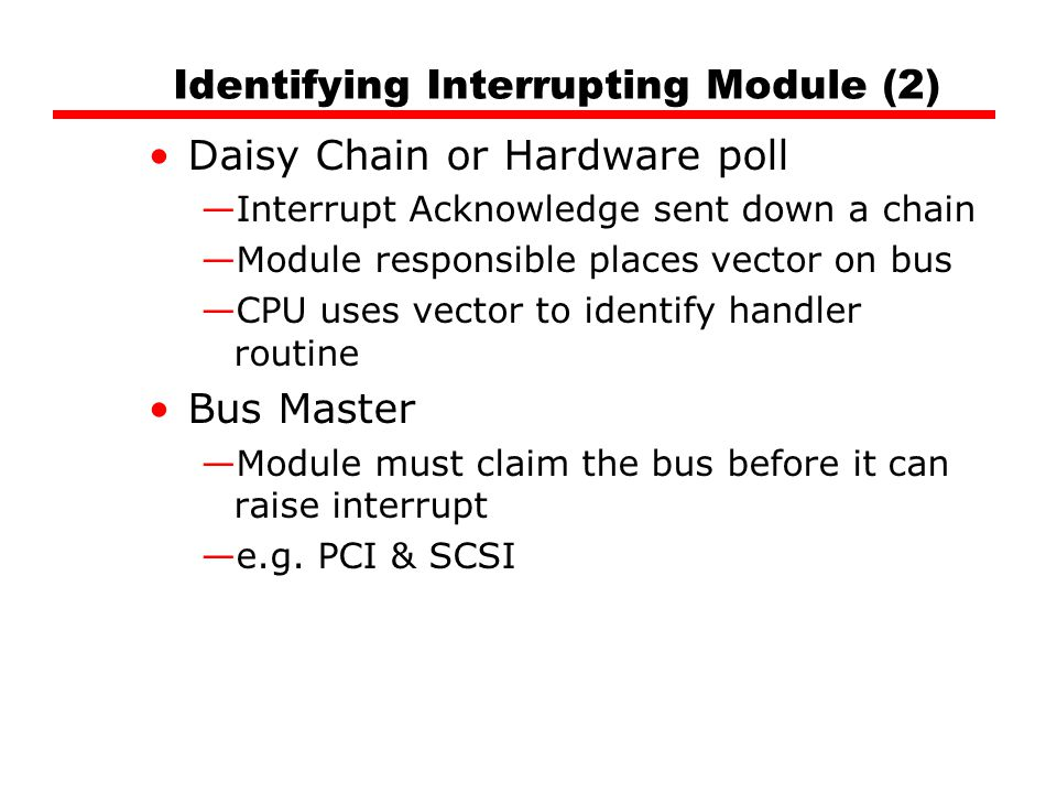 Identifying Interrupting Module (2) Daisy Chain or Hardware poll —Interrupt Acknowledge sent down a chain —Module responsible places vector on bus —CPU uses vector to identify handler routine Bus Master —Module must claim the bus before it can raise interrupt —e.g.