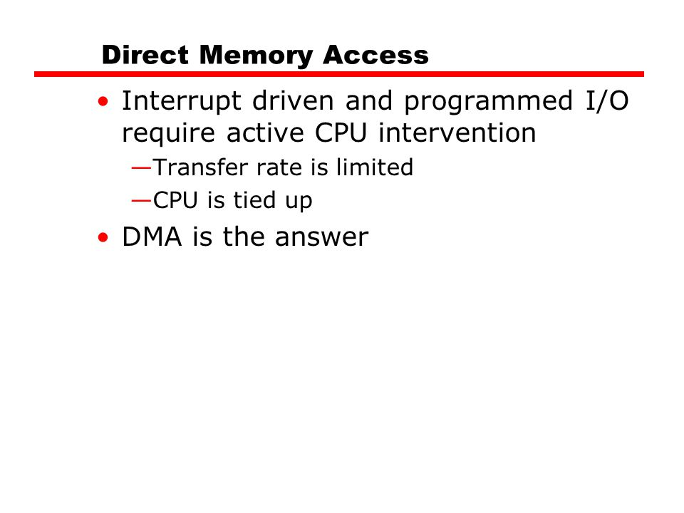 Direct Memory Access Interrupt driven and programmed I/O require active CPU intervention —Transfer rate is limited —CPU is tied up DMA is the answer