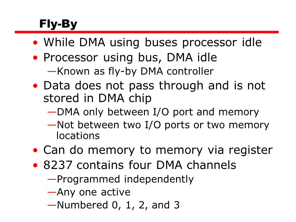 Fly-By While DMA using buses processor idle Processor using bus, DMA idle —Known as fly-by DMA controller Data does not pass through and is not stored in DMA chip —DMA only between I/O port and memory —Not between two I/O ports or two memory locations Can do memory to memory via register 8237 contains four DMA channels —Programmed independently —Any one active —Numbered 0, 1, 2, and 3