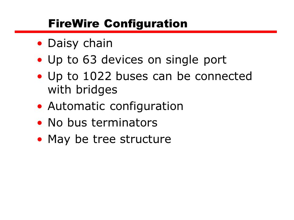 FireWire Configuration Daisy chain Up to 63 devices on single port Up to 1022 buses can be connected with bridges Automatic configuration No bus terminators May be tree structure