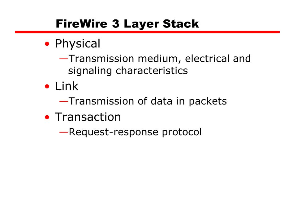 FireWire 3 Layer Stack Physical —Transmission medium, electrical and signaling characteristics Link —Transmission of data in packets Transaction —Request-response protocol