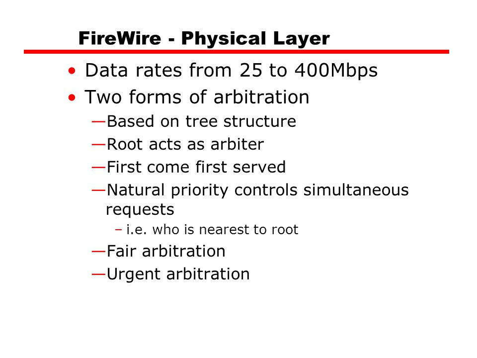 FireWire - Physical Layer Data rates from 25 to 400Mbps Two forms of arbitration —Based on tree structure —Root acts as arbiter —First come first served —Natural priority controls simultaneous requests –i.e.