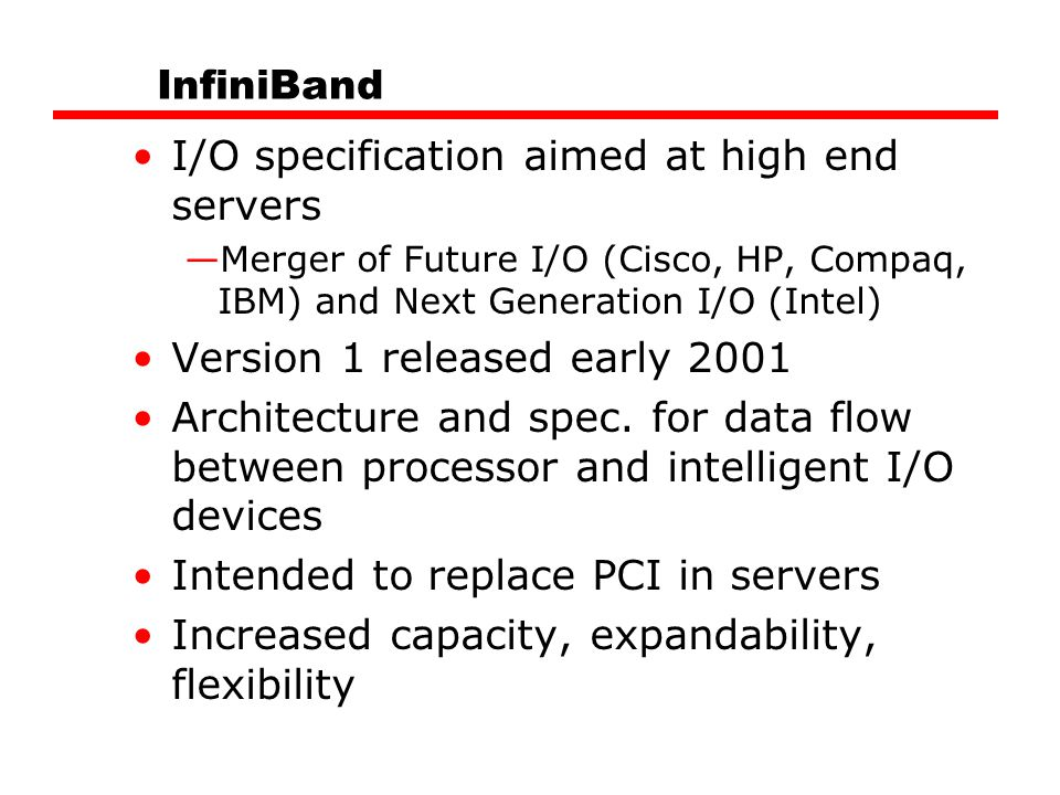 InfiniBand I/O specification aimed at high end servers —Merger of Future I/O (Cisco, HP, Compaq, IBM) and Next Generation I/O (Intel) Version 1 released early 2001 Architecture and spec.