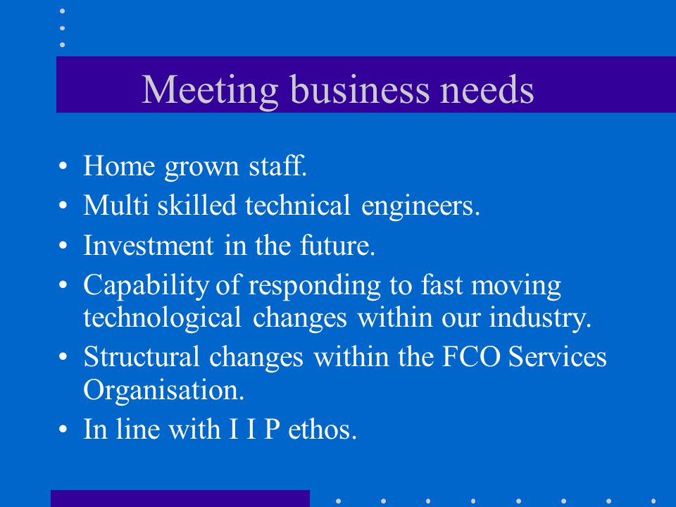 Meeting business needs Home grown staff. Multi skilled technical engineers.