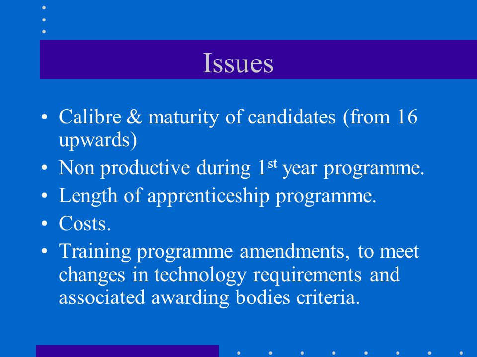 Issues Calibre & maturity of candidates (from 16 upwards) Non productive during 1 st year programme.