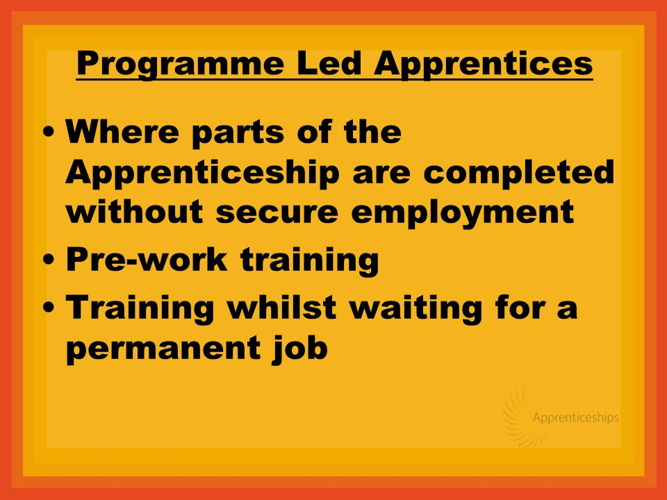 Programme Led Apprentices Where parts of the Apprenticeship are completed without secure employment Pre-work training Training whilst waiting for a permanent job