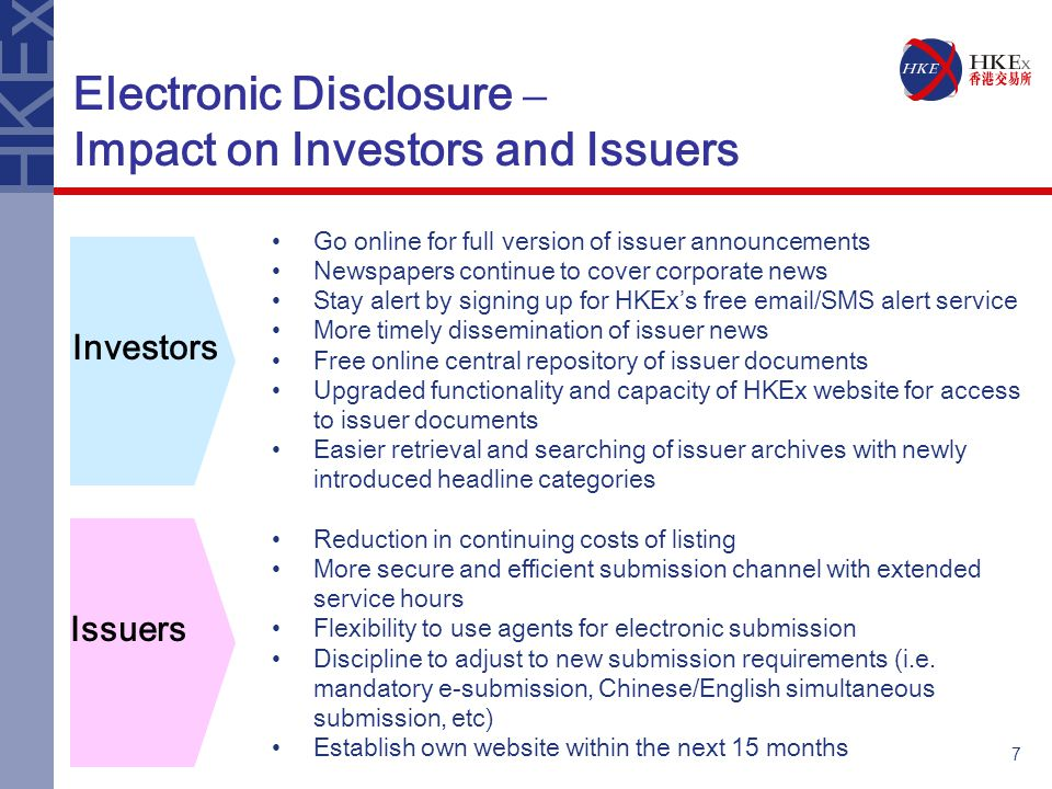 7 Electronic Disclosure – Impact on Investors and Issuers Go online for full version of issuer announcements Newspapers continue to cover corporate news Stay alert by signing up for HKEx's free  /SMS alert service More timely dissemination of issuer news Free online central repository of issuer documents Upgraded functionality and capacity of HKEx website for access to issuer documents Easier retrieval and searching of issuer archives with newly introduced headline categories Reduction in continuing costs of listing More secure and efficient submission channel with extended service hours Flexibility to use agents for electronic submission Discipline to adjust to new submission requirements (i.e.