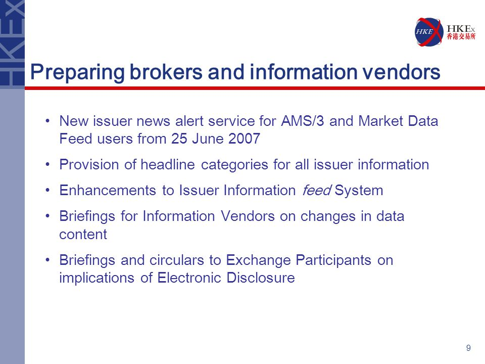 9 Preparing brokers and information vendors New issuer news alert service for AMS/3 and Market Data Feed users from 25 June 2007 Provision of headline categories for all issuer information Enhancements to Issuer Information feed System Briefings for Information Vendors on changes in data content Briefings and circulars to Exchange Participants on implications of Electronic Disclosure