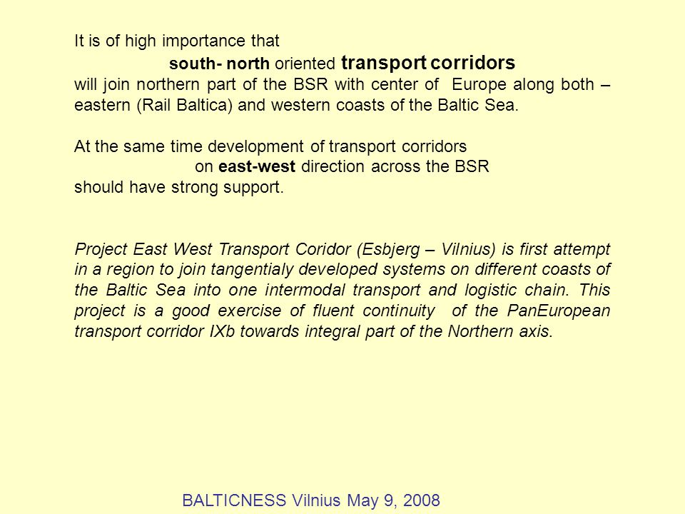 It is of high importance that south- north oriented transport corridors will join northern part of the BSR with center of Europe along both – eastern (Rail Baltica) and western coasts of the Baltic Sea.