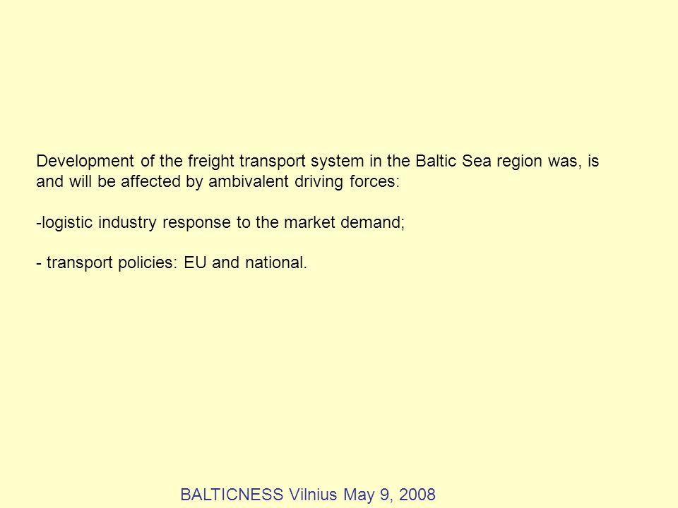 Development of the freight transport system in the Baltic Sea region was, is and will be affected by ambivalent driving forces: -logistic industry response to the market demand; - transport policies: EU and national.