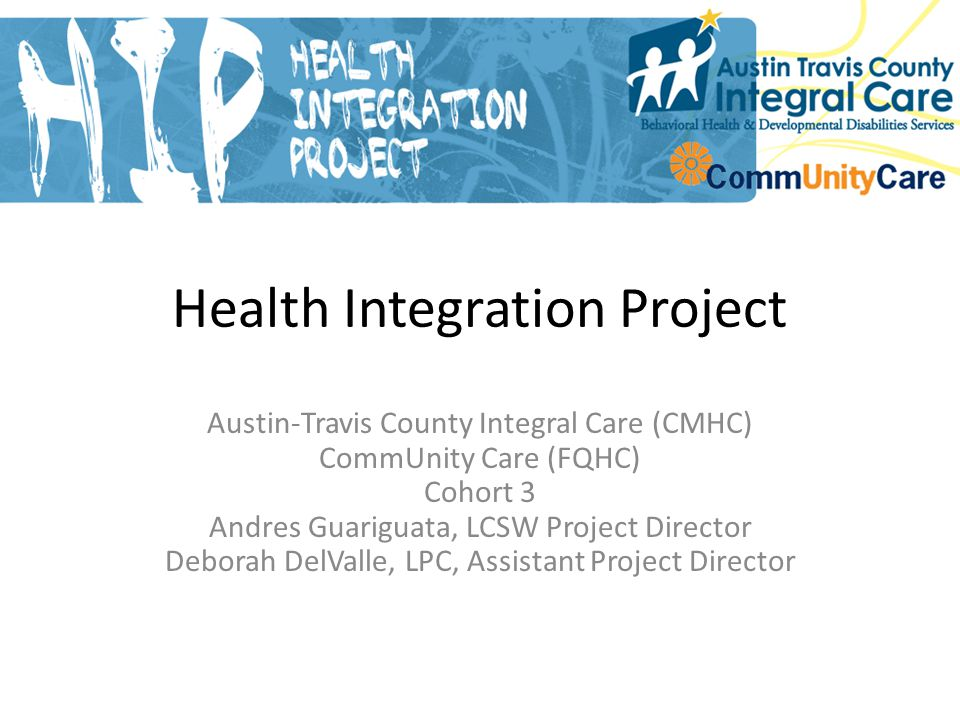 Health Integration Project Austin-Travis County Integral Care (CMHC) CommUnity Care (FQHC) Cohort 3 Andres Guariguata, LCSW Project Director Deborah DelValle, LPC, Assistant Project Director Slide 1