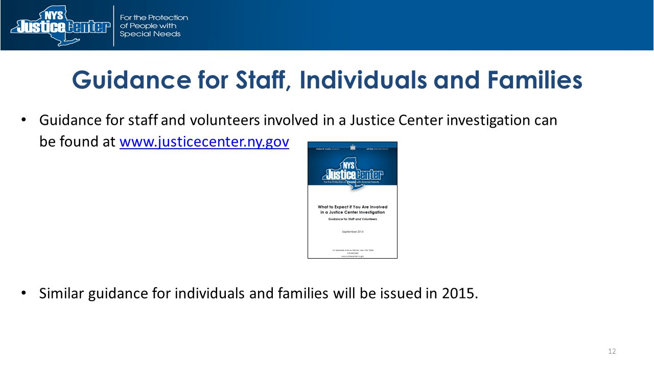 Guidance for Staff, Individuals and Families Guidance for staff and volunteers involved in a Justice Center investigation can be found at www.justicecenter.ny.govwww.justicecenter.ny.gov Similar guidance for individuals and families will be issued in 2015.