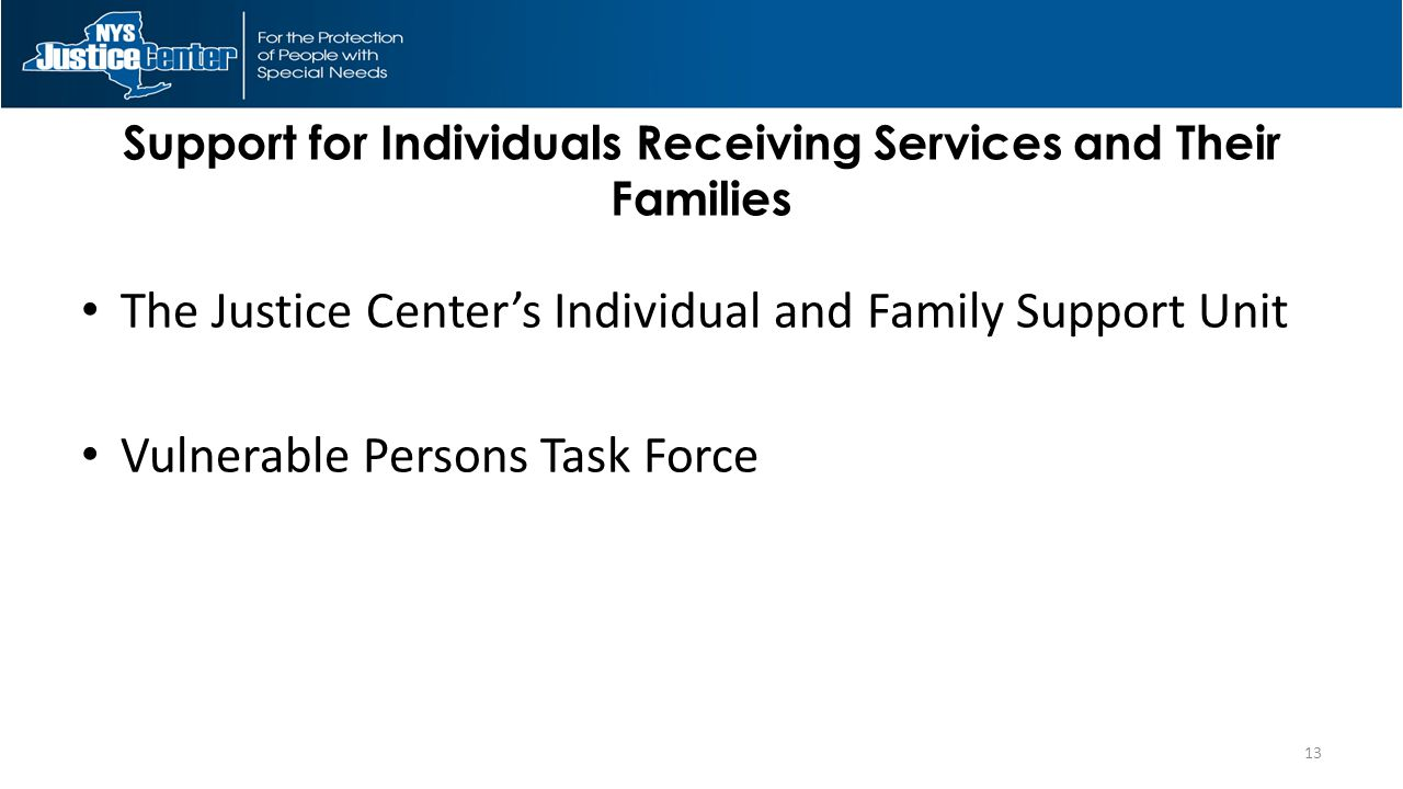 Support for Individuals Receiving Services and Their Families The Justice Center's Individual and Family Support Unit Vulnerable Persons Task Force 13