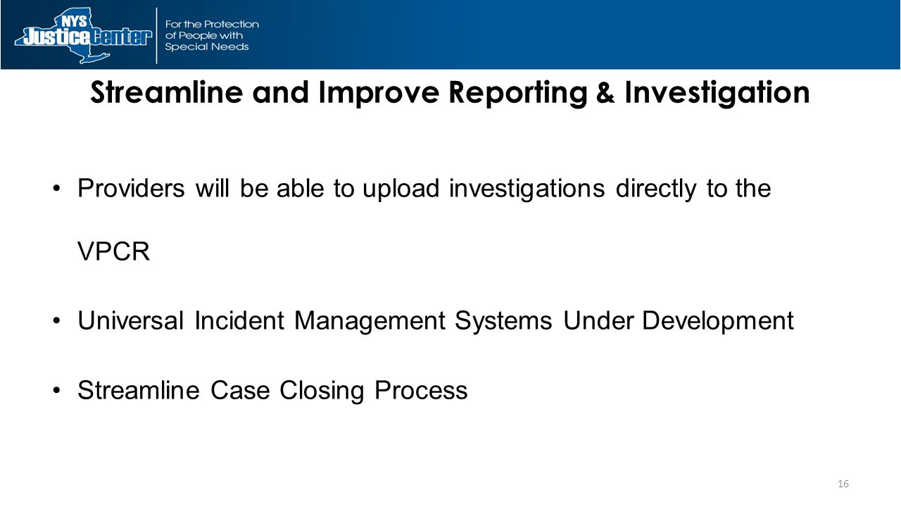 Streamline and Improve Reporting & Investigation Providers will be able to upload investigations directly to the VPCR Universal Incident Management Systems Under Development Streamline Case Closing Process 16
