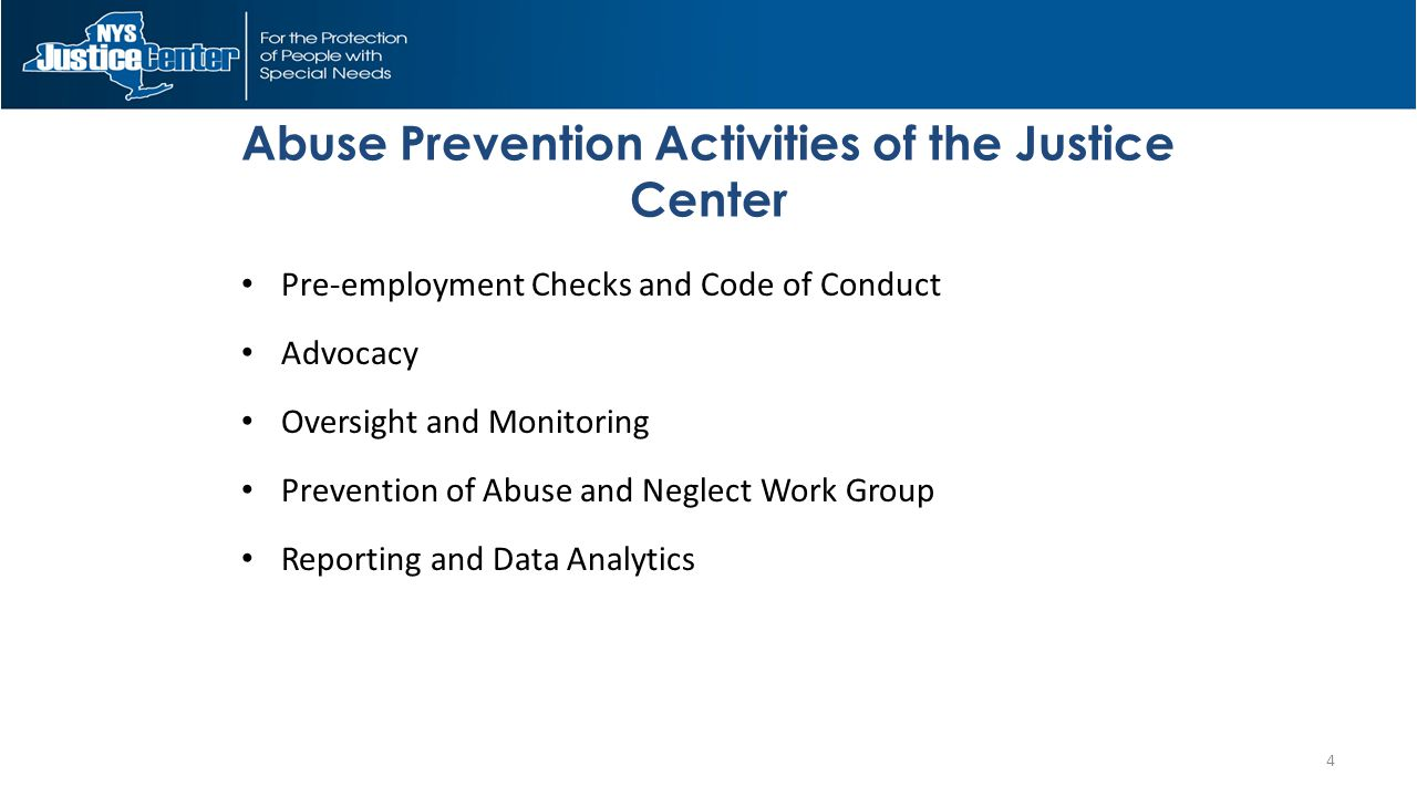 Pre-employment Checks and Code of Conduct Advocacy Oversight and Monitoring Prevention of Abuse and Neglect Work Group Reporting and Data Analytics Abuse Prevention Activities of the Justice Center 4