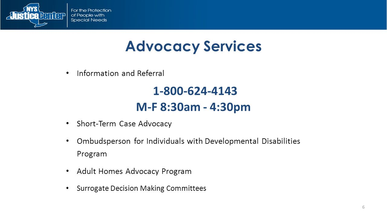 Advocacy Services Information and Referral 1-800-624-4143 M-F 8:30am - 4:30pm Short-Term Case Advocacy Ombudsperson for Individuals with Developmental Disabilities Program Adult Homes Advocacy Program Surrogate Decision Making Committees 6