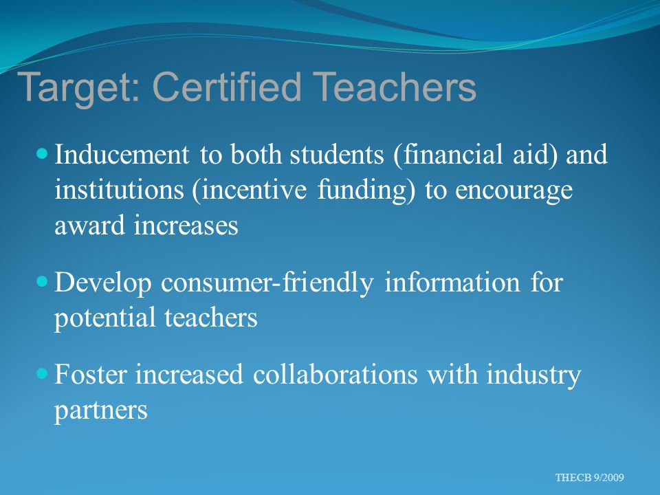Target: Certified Teachers Inducement to both students (financial aid) and institutions (incentive funding) to encourage award increases Develop consumer-friendly information for potential teachers Foster increased collaborations with industry partners THECB 9/2009