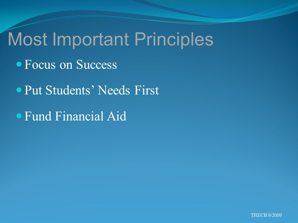 Most Important Principles Focus on Success Put Students' Needs First Fund Financial Aid THECB 9/2009