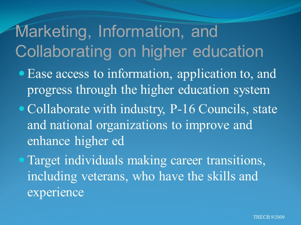 Marketing, Information, and Collaborating on higher education Ease access to information, application to, and progress through the higher education system Collaborate with industry, P-16 Councils, state and national organizations to improve and enhance higher ed Target individuals making career transitions, including veterans, who have the skills and experience THECB 9/2009