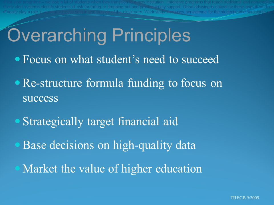 Overarching Principles Focus on what student's need to succeed Re-structure formula funding to focus on success Strategically target financial aid Base decisions on high-quality data Market the value of higher education THECB 9/2009 Academic Preparedness – Many Hispanic students are academically under-prepared for college-level work.
