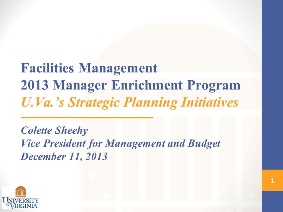 Facilities Management 2013 Manager Enrichment Program U.Va.'s Strategic Planning Initiatives Colette Sheehy Vice President for Management and Budget December 11,