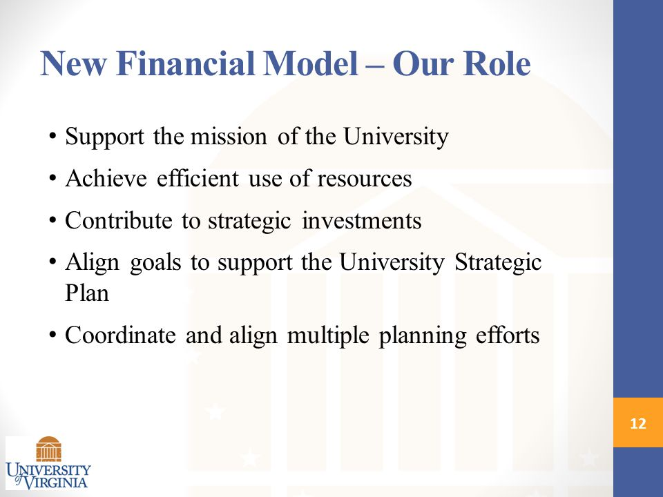 New Financial Model – Our Role Support the mission of the University Achieve efficient use of resources Contribute to strategic investments Align goals to support the University Strategic Plan Coordinate and align multiple planning efforts 12