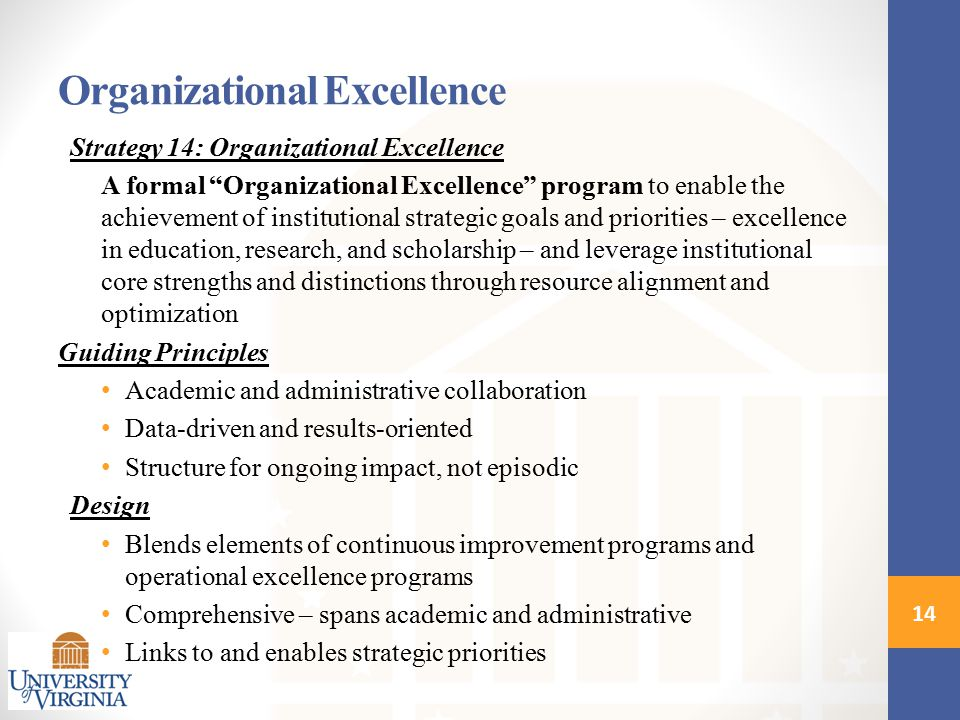 Organizational Excellence Strategy 14: Organizational Excellence A formal Organizational Excellence program to enable the achievement of institutional strategic goals and priorities – excellence in education, research, and scholarship – and leverage institutional core strengths and distinctions through resource alignment and optimization Guiding Principles Academic and administrative collaboration Data-driven and results-oriented Structure for ongoing impact, not episodic Design Blends elements of continuous improvement programs and operational excellence programs Comprehensive – spans academic and administrative Links to and enables strategic priorities 14