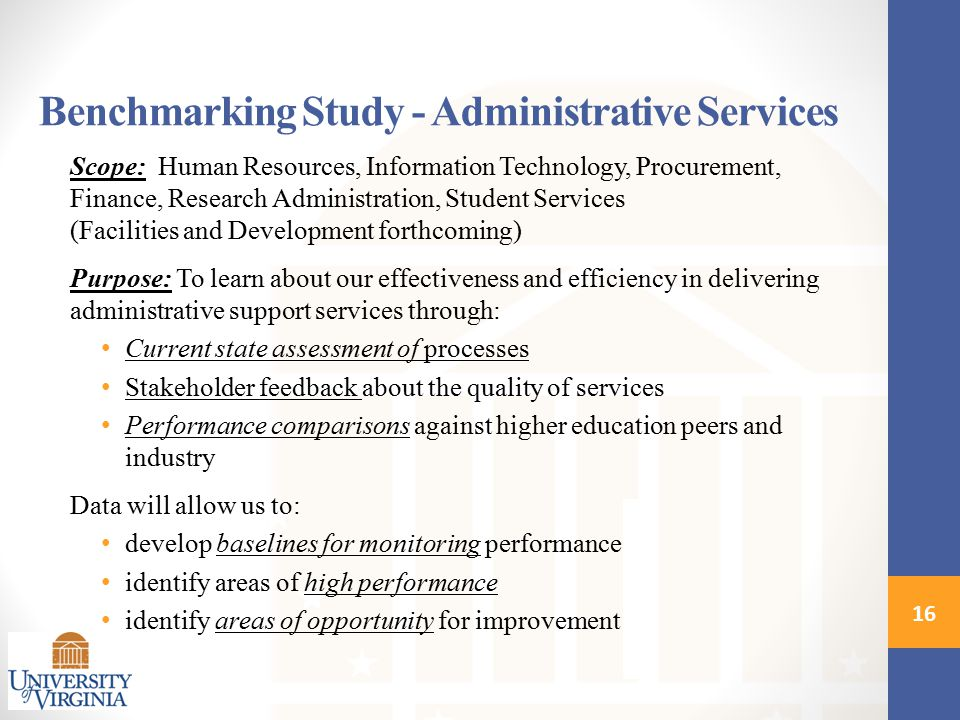 Benchmarking Study - Administrative Services Scope: Human Resources, Information Technology, Procurement, Finance, Research Administration, Student Services (Facilities and Development forthcoming) Purpose: To learn about our effectiveness and efficiency in delivering administrative support services through: Current state assessment of processes Stakeholder feedback about the quality of services Performance comparisons against higher education peers and industry Data will allow us to: develop baselines for monitoring performance identify areas of high performance identify areas of opportunity for improvement 16