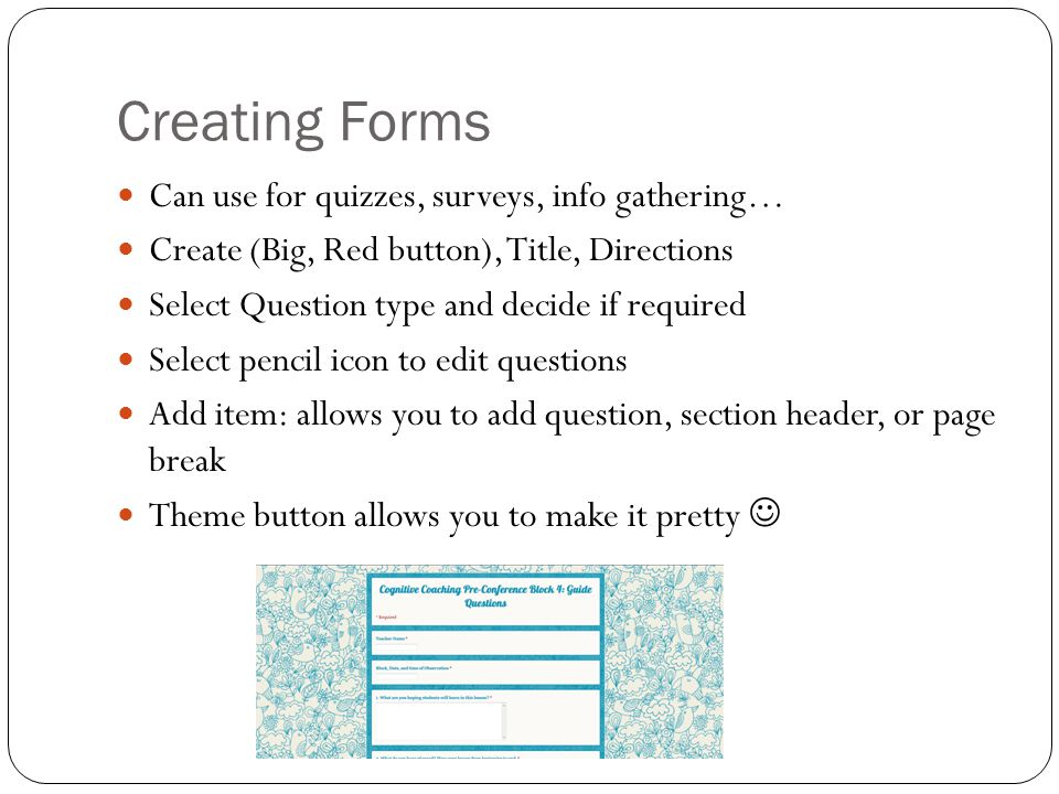 Creating Forms Can use for quizzes, surveys, info gathering… Create (Big, Red button), Title, Directions Select Question type and decide if required Select pencil icon to edit questions Add item: allows you to add question, section header, or page break Theme button allows you to make it pretty