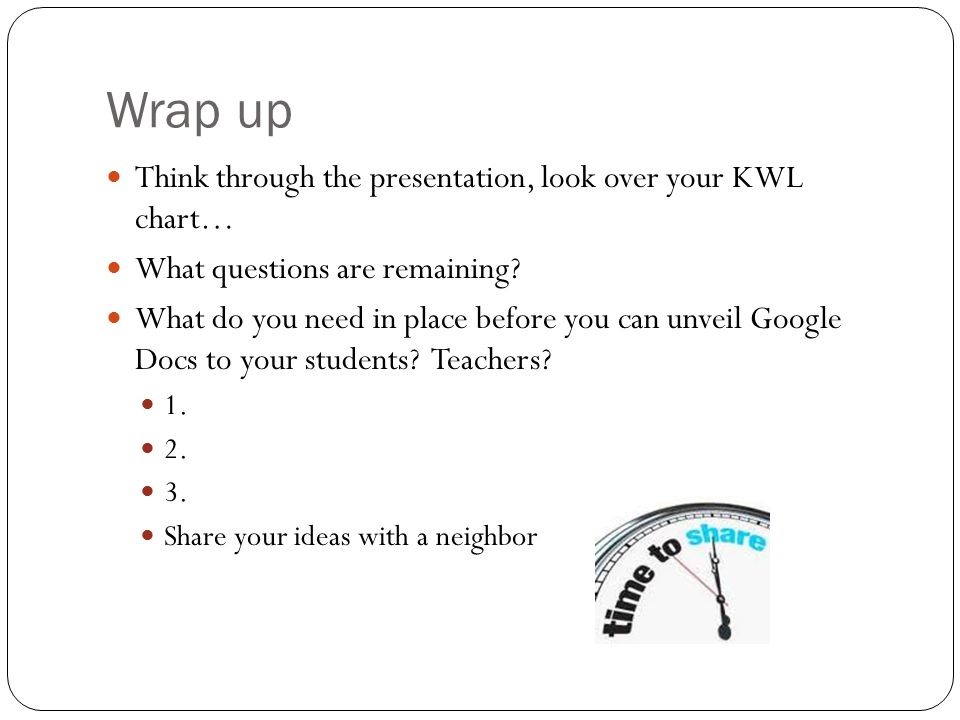 Wrap up Think through the presentation, look over your KWL chart… What questions are remaining.