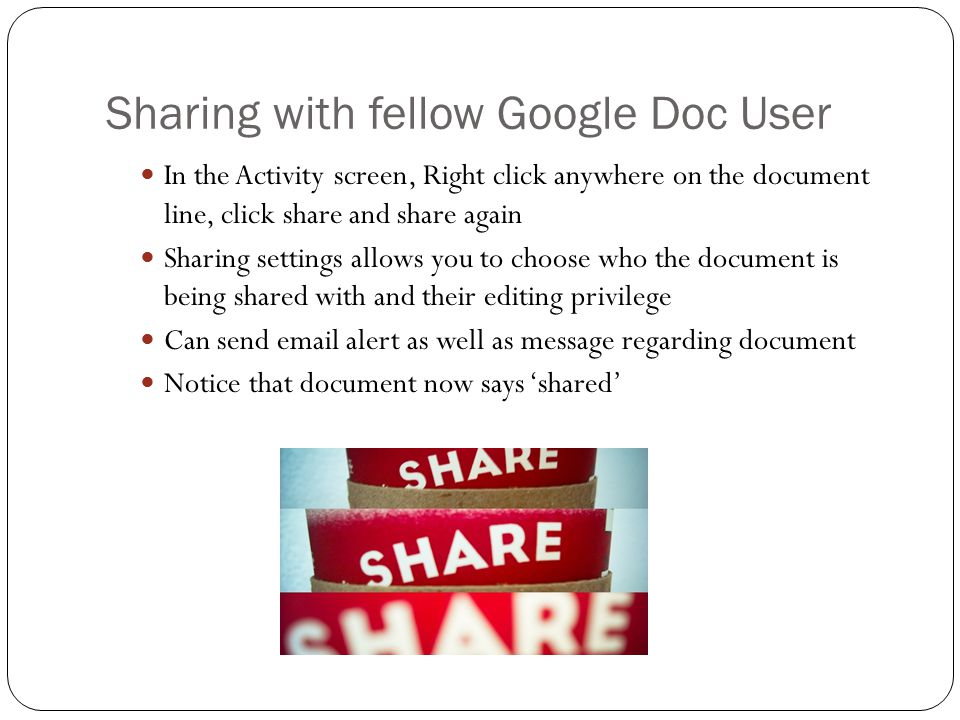Sharing with fellow Google Doc User In the Activity screen, Right click anywhere on the document line, click share and share again Sharing settings allows you to choose who the document is being shared with and their editing privilege Can send  alert as well as message regarding document Notice that document now says 'shared'