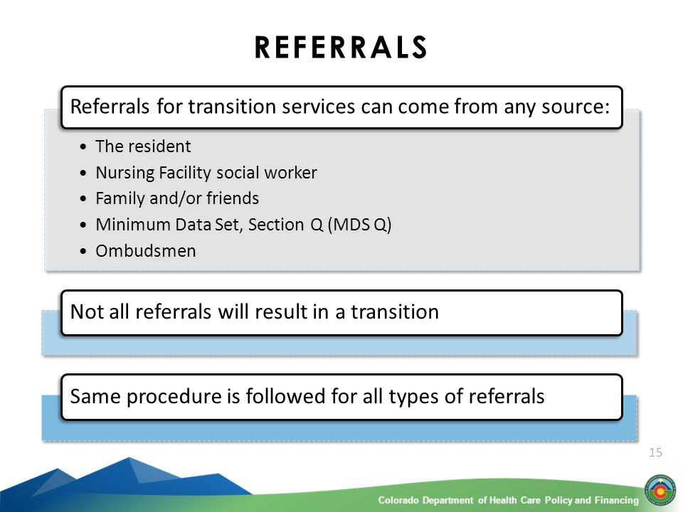 Colorado Department of Health Care Policy and FinancingColorado Department of Health Care Policy and Financing 15 REFERRALS Not all referrals will result in a transition Same procedure is followed for all types of referrals The resident Nursing Facility social worker Family and/or friends Minimum Data Set, Section Q (MDS Q) Ombudsmen The resident Nursing Facility social worker Family and/or friends Minimum Data Set, Section Q (MDS Q) Ombudsmen Referrals for transition services can come from any source: