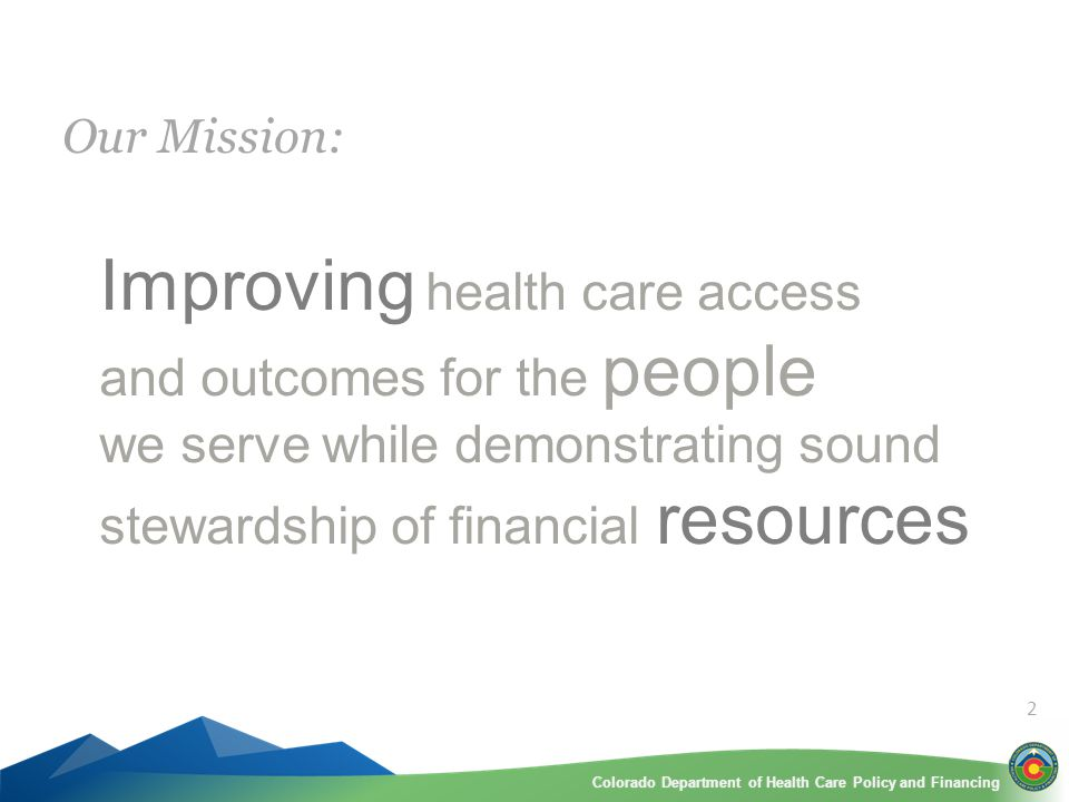 Colorado Department of Health Care Policy and FinancingColorado Department of Health Care Policy and Financing Improving health care access and outcomes for the people we serve while demonstrating sound stewardship of financial resources Our Mission: 2