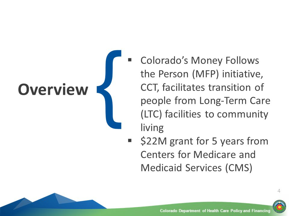 Colorado Department of Health Care Policy and FinancingColorado Department of Health Care Policy and Financing Overview  Colorado's Money Follows the Person (MFP) initiative, CCT, facilitates transition of people from Long-Term Care (LTC) facilities to community living  $22M grant for 5 years from Centers for Medicare and Medicaid Services (CMS) 4