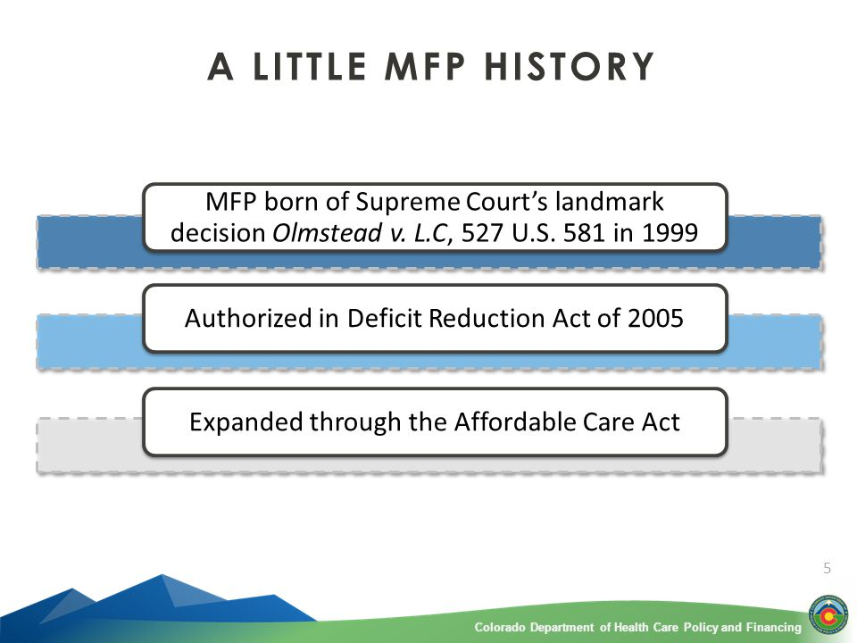 Colorado Department of Health Care Policy and FinancingColorado Department of Health Care Policy and Financing 5 A LITTLE MFP HISTORY MFP born of Supreme Court's landmark decision Olmstead v.